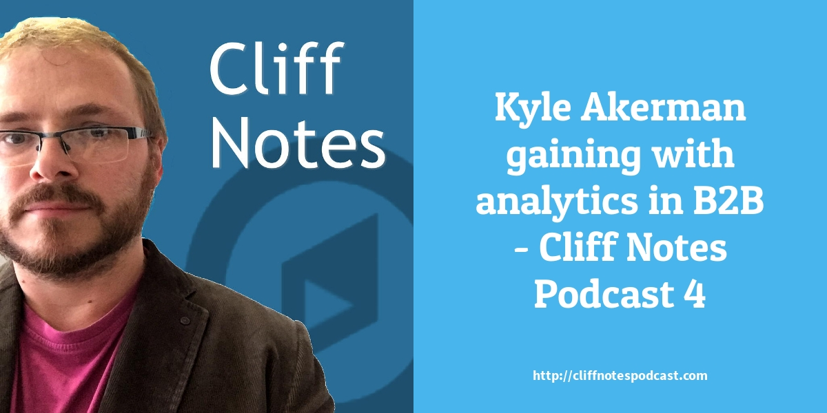 Kyle Akerman gaining with analytics in B2B - Cliff Notes