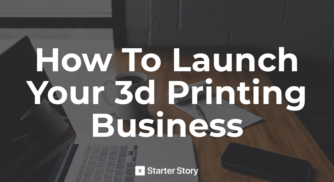 How To Start A 3d Printing Business Starter Story